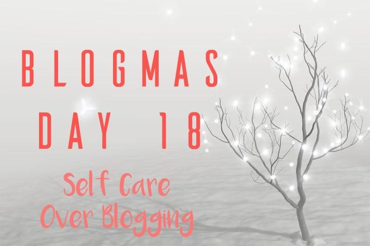 BLOGMAS DAY EIGHTEEN | SELF CARE OVERBLOGGING