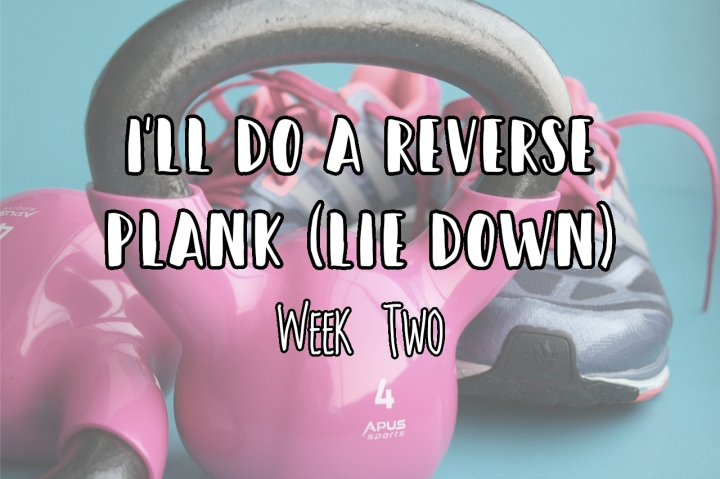 I'll Do A Reverse Plank (Lie Down) | Week Two